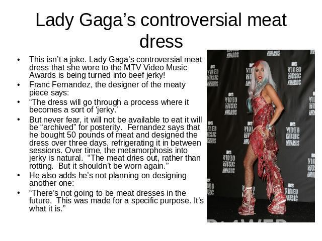 "Lady Gaga's controversial meat dress This isn't a joke. Lady Gaga's controversial meat dress that she wore to the MTV Video Music Awards is being turned into beef jerky!Franc Fernandez, the designer of the meaty piece says:""The dress will go through…"