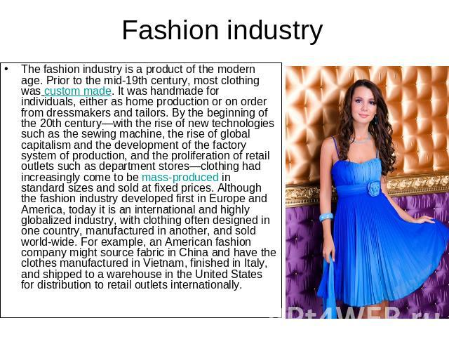 Fashion industry The fashion industry is a product of the modern age. Prior to the mid-19th century, most clothing was custom made. It was handmade for individuals, either as home production or on order from dressmakers and tailors. By the beginning…