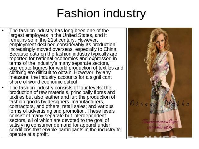 Fashion industry The fashion industry has long been one of the largest employers in the United States, and it remains so in the 21st century. However, employment declined considerably as production increasingly moved overseas, especially to China. B…