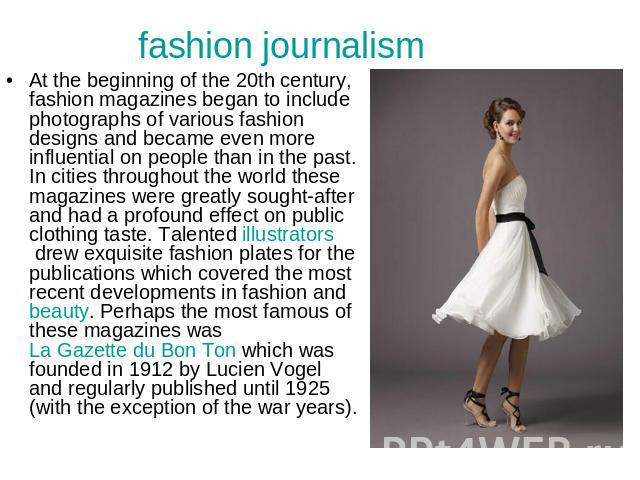 fashion journalism At the beginning of the 20th century, fashion magazines began to include photographs of various fashion designs and became even more influential on people than in the past. In cities throughout the world these magazines were great…