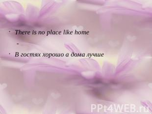 There is no place like home-В гостях хорошо а дома лучше