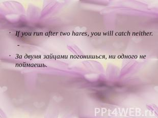 If you run after two hares, you will catch neither.-За двумя зайцами погонишься,
