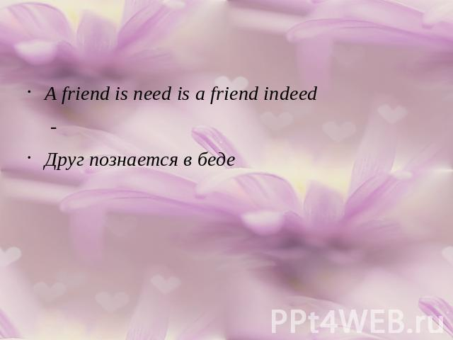 A friend is need is a friend indeed-Друг познается в беде