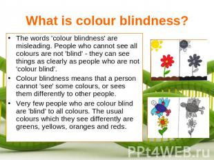 What is colour blindness? The words 'colour blindness' are misleading. People wh