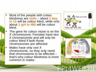 Most of the people with colour blindness are male – about 1 boy in 12 will be co