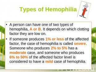Types of Hemophilia A person can have one of two types of hemophilia, A or B. It