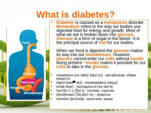What is diabetes? Diabetes is classed as a metabolism disorder. Metabolism refer