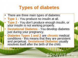 Types of diabetes There are three main types of diabetes:Type 1 - You produce no