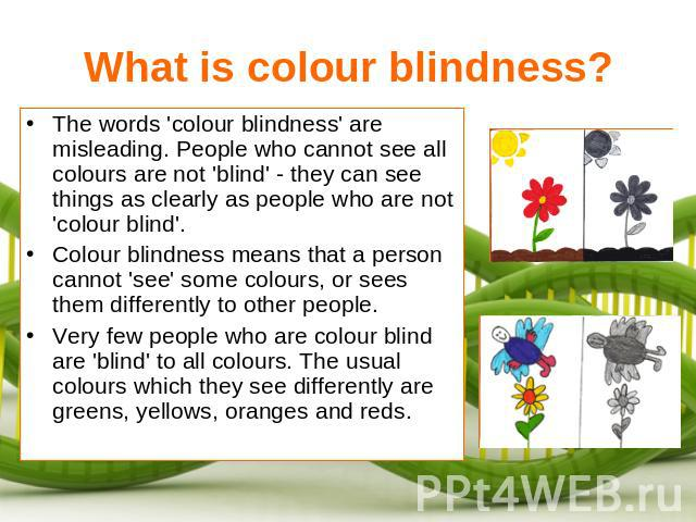 What is colour blindness? The words 'colour blindness' are misleading. People who cannot see all colours are not 'blind' - they can see things as clearly as people who are not 'colour blind'.Colour blindness means that a person cannot 'see' some col…