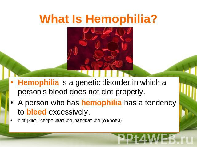 What Is Hemophilia? Hemophilia is a genetic disorder in which a person's blood does not clot properly.A person who has hemophilia has a tendency to bleed excessively.clot [klɔt] -свёртываться, запекаться (о крови)
