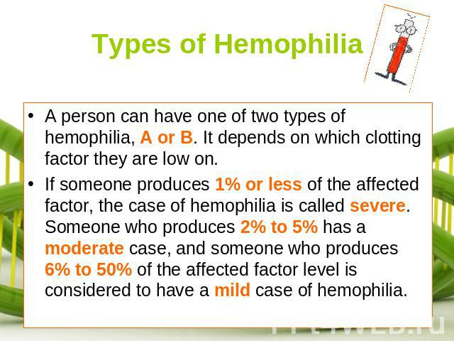 Types of Hemophilia A person can have one of two types of hemophilia, A or B. It depends on which clotting factor they are low on. If someone produces 1% or less of the affected factor, the case of hemophilia is called severe. Someone who produces 2…
