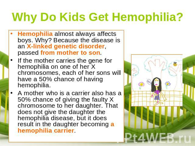 Why Do Kids Get Hemophilia? Hemophilia almost always affects boys. Why? Because the disease is an X-linked genetic disorder, passed from mother to son. If the mother carries the gene for hemophilia on one of her X chromosomes, each of her sons will …