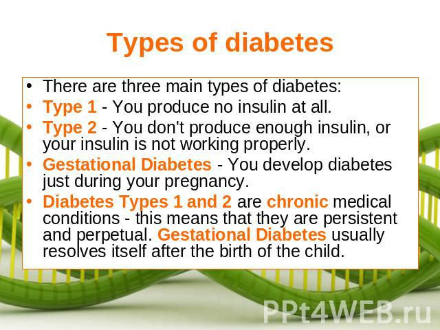 Types of diabetes There are three main types of diabetes:Type 1 - You produce no insulin at all.Type 2 - You don't produce enough insulin, or your insulin is not working properly.Gestational Diabetes - You develop diabetes just during your pregnancy…