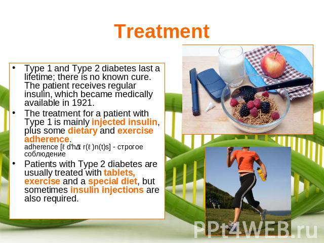 Treatment Type 1 and Type 2 diabetes last a lifetime; there is no known cure. The patient receives regular insulin, which became medically available in 1921.The treatment for a patient with Type 1 is mainly injected insulin, plus some dietary and ex…