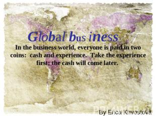 Global business In the business world, everyone is paid in two coins:  cash and