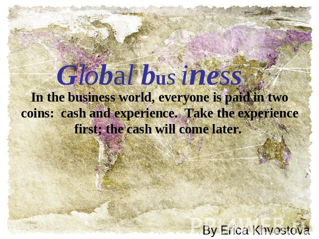 Global business In the business world, everyone is paid in two coins:  cash and experience.  Take the experience first; the cash will come later.  By Erica Khvostova