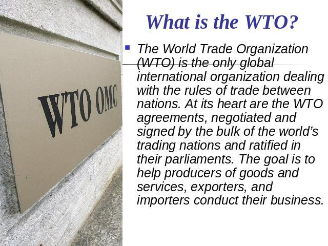 What is the WTO? The World Trade Organization (WTO) is the only global international organization dealing with the rules of trade between nations. At its heart are the WTO agreements, negotiated and signed by the bulk of the world's trading nations …