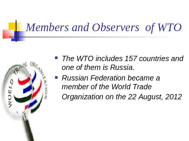 Members and Observers of WTO The WTO includes 157 countries and one of them is Russia.Russian Federation became a member of the World Trade Organization on the 22 August, 2012