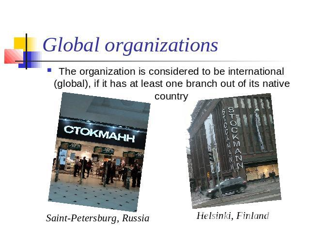Global organizations The organization is considered to be international (global), if it has at least one branch out of its native country Saint-Petersburg, Russia Helsinki, Finland