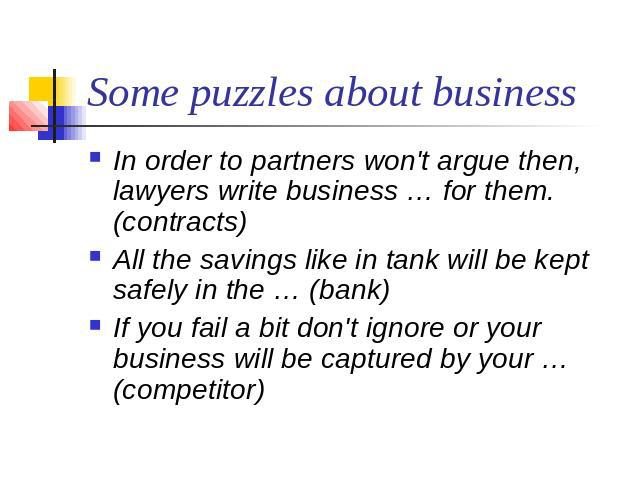 Some puzzles about business In order to partners won't argue then,  lawyers write business … for them. (contracts)All the savings like in tank will be kept safely in the … (bank)If you fail a bit don't ignore or your business will be captured by you…