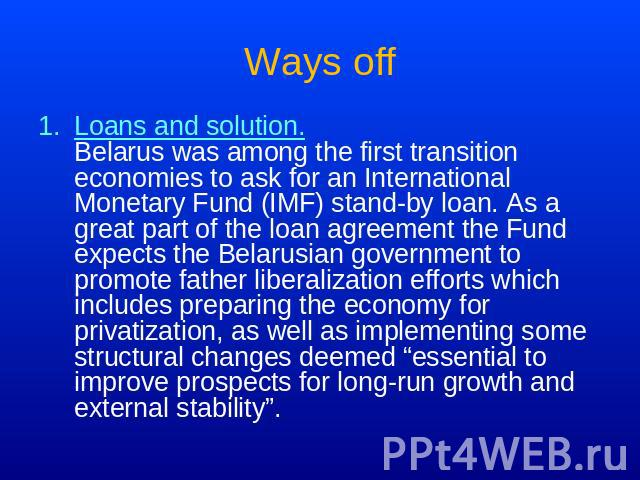 Ways off Loans and solution.Belarus was among the first transition economies to ask for an International Monetary Fund (IMF) stand-by loan. As a great part of the loan agreement the Fund expects the Belarusian government to promote father liberaliza…