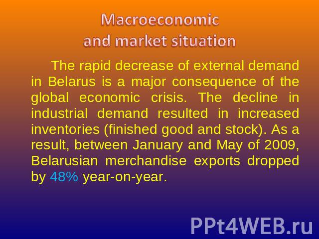 Macroeconomicand market situation The rapid decrease of external demand in Belarus is a major consequence of the global economic crisis. The decline in industrial demand resulted in increased inventories (finished good and stock). As a result, betwe…