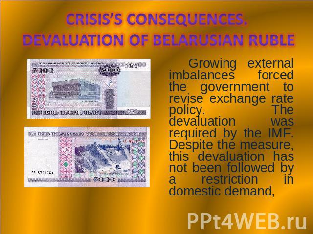 Crisis's consequences. Devaluation of Belarusian Ruble Growing external imbalances forced the government to revise exchange rate policy. The devaluation was required by the IMF. Despite the measure, this devaluation has not been followed by a restri…