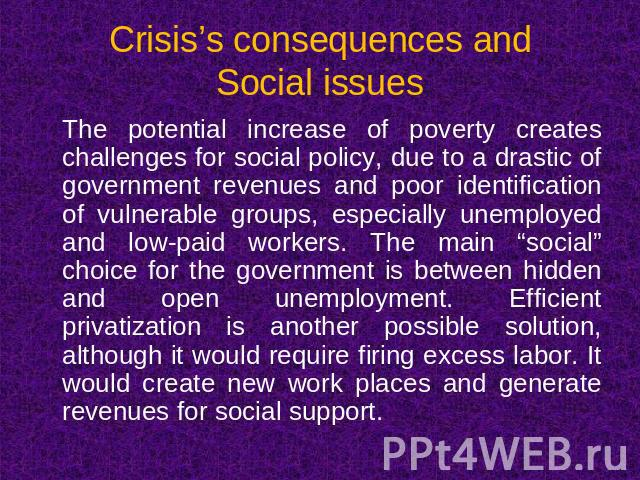 Crisis's consequences andSocial issues The potential increase of poverty creates challenges for social policy, due to a drastic of government revenues and poor identification of vulnerable groups, especially unemployed and low-paid workers. The main…
