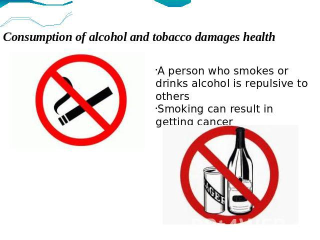 Consumption of alcohol and tobacco damages health A person who smokes or drinks alcohol is repulsive to others Smoking can result in getting cancer