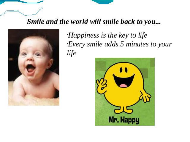 Smile and the world will smile back to you... Happiness is the key to life Every smile adds 5 minutes to your life