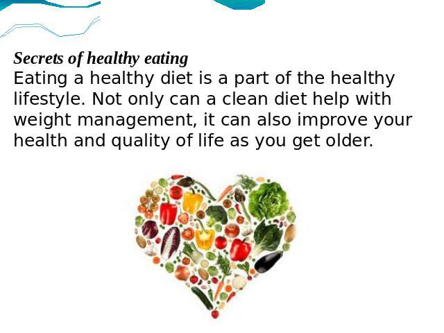 Secrets of healthy eatingEating a healthy diet is a part of the healthy lifestyle. Not only can a clean diet help with weight management, it can also improve your health and quality of life as you get older.