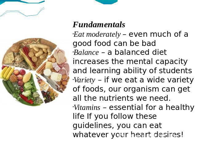 Fundamentals Eat moderately – even much of a good food can be bad Balance – a balanced diet increases the mental capacity and learning ability of students Variety – if we eat a wide variety of foods, our organism can get all the nutrients we need. V…