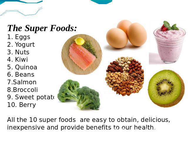 The Super Foods:1. Eggs2. Yogurt3. Nuts4. Kiwi5. Quinoa6. Beans7.Salmon8.Broccoli9. Sweet potato10. BerryAll the 10 super foods are easy to obtain, delicious, inexpensive and provide benefits to our health.