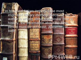 In historical fiction, setting is the most important literary element. Because t