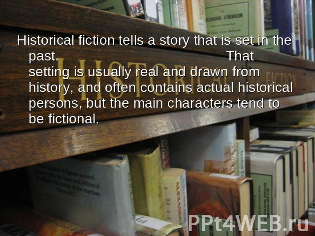 Historical fiction tells a story that is set in the past. That setting is usually real and drawn from history, and often contains actual historical persons, but the main characters tend to be fictional.