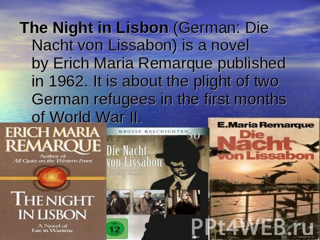 The Night in Lisbon (German: Die Nacht von Lissabon) is a novel by Erich Maria Remarque published in 1962. It is about the plight of two German refugees in the first months of World War II.