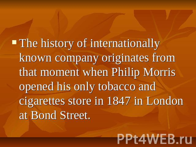 The history of internationally known company originates from that moment when Philip Morris opened his only tobacco and cigarettes store in 1847 in London at Bond Street.