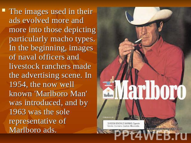 The images used in their ads evolved more and more into those depicting particularly macho types. In the beginning, images of naval officers and livestock ranchers made the advertising scene. In 1954, the now well known 'Marlboro Man' was introduced…