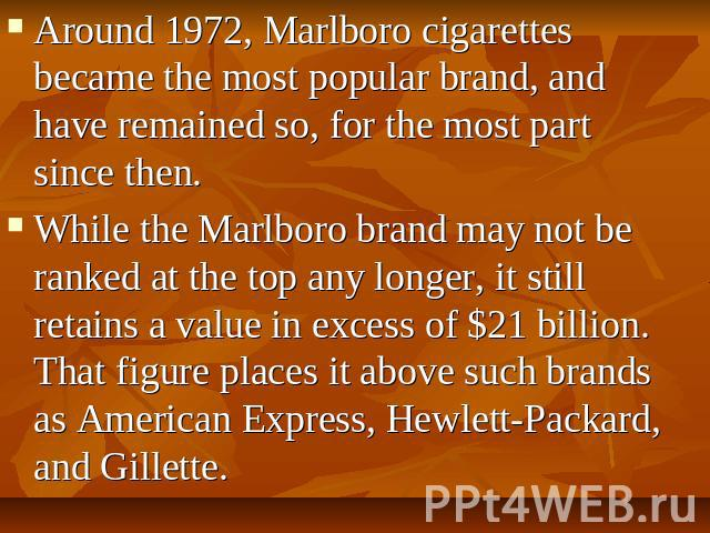 Around 1972, Marlboro cigarettes became the most popular brand, and have remained so, for the most part since then. While the Marlboro brand may not be ranked at the top any longer, it still retains a value in excess of $21 billion. That figure plac…