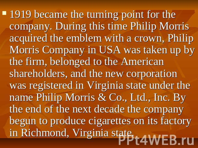 1919 became the turning point for the company. During this time Philip Morris acquired the emblem with a crown, Philip Morris Company in USA was taken up by the firm, belonged to the American shareholders, and the new corporation was registered in V…
