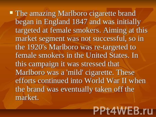 The amazing Marlboro cigarette brand began in England 1847 and was initially targeted at female smokers. Aiming at this market segment was not successful, so in the 1920's Marlboro was re-targeted to female smokers in the United States. In this camp…