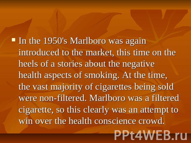 In the 1950's Marlboro was again introduced to the market, this time on the heels of a stories about the negative health aspects of smoking. At the time, the vast majority of cigarettes being sold were non-filtered. Marlboro was a filtered cigarette…
