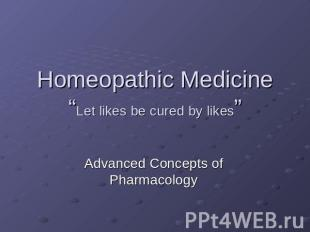 "Homeopathic Medicine ""Let likes be cured by likes"" Advanced Concepts of Pharmaco"