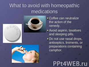 What to avoid with homeopathic medications Coffee can neutralize the action of t