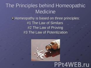 The Principles behind Homeopathic Medicine Homeopathy is based on three principl