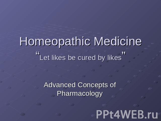 "Homeopathic Medicine ""Let likes be cured by likes"" Advanced Concepts of Pharmacology"