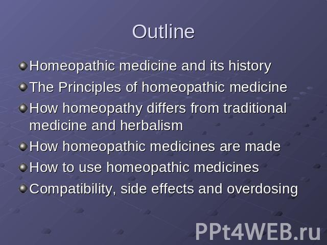 Outline Homeopathic medicine and its historyThe Principles of homeopathic medicineHow homeopathy differs from traditional medicine and herbalismHow homeopathic medicines are madeHow to use homeopathic medicinesCompatibility, side effects and overdosing