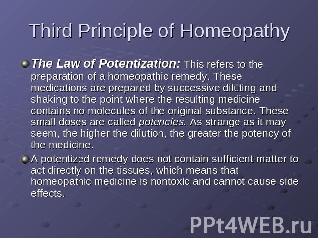 Third Principle of Homeopathy The Law of Potentization: This refers to the preparation of a homeopathic remedy. These medications are prepared by successive diluting and shaking to the point where the resulting medicine contains no molecules of the …