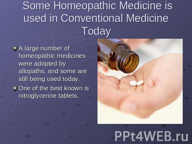 Some Homeopathic Medicine is used in Conventional Medicine Today A large number of homeopathic medicines were adopted by allopaths, and some are still being used today.One of the best known is nitroglycerine tablets.