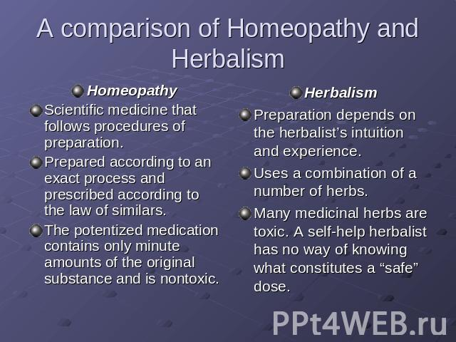 A comparison of Homeopathy and Herbalism HomeopathyScientific medicine that follows procedures of preparation.Prepared according to an exact process and prescribed according to the law of similars.The potentized medication contains only minute amoun…